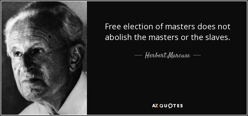 Free election of masters does not abolish the masters or the slaves. - Herbert Marcuse