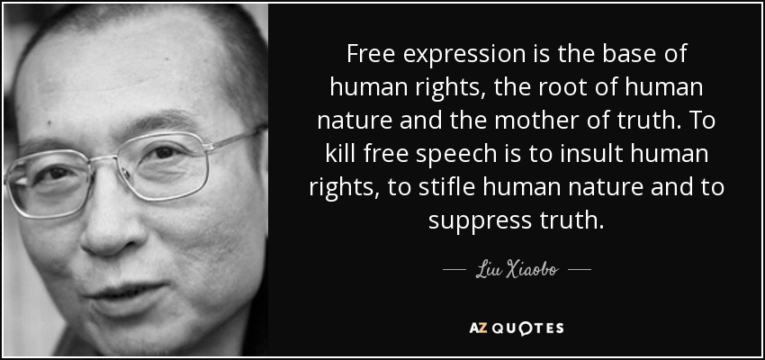 Free expression is the base of human rights, the root of human nature and the mother of truth. To kill free speech is to insult human rights, to stifle human nature and to suppress truth. - Liu Xiaobo