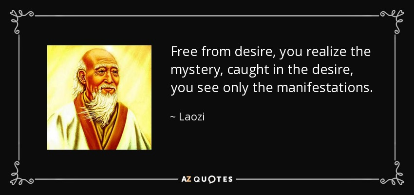 Free from desire, you realize the mystery, caught in the desire, you see only the manifestations. - Laozi
