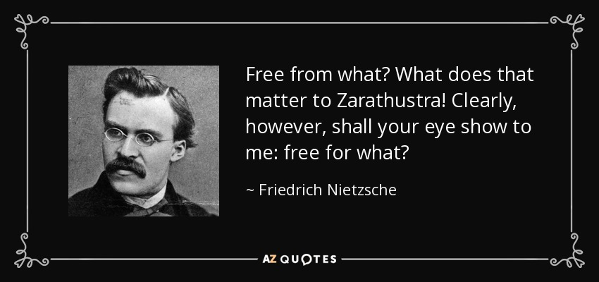 Free from what? What does that matter to Zarathustra! Clearly, however, shall your eye show to me: free for what? - Friedrich Nietzsche