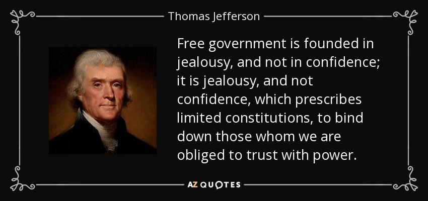Free government is founded in jealousy, and not in confidence; it is jealousy, and not confidence, which prescribes limited constitutions, to bind down those whom we are obliged to trust with power. - Thomas Jefferson