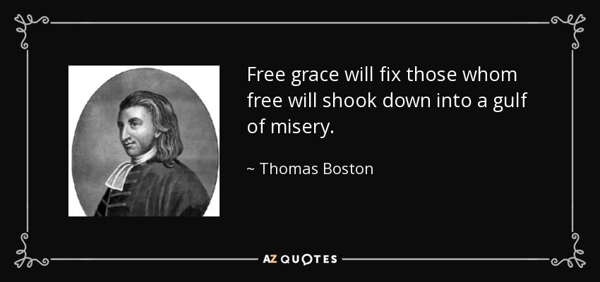 Free grace will fix those whom free will shook down into a gulf of misery. - Thomas Boston