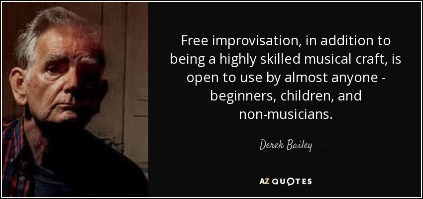 Free improvisation, in addition to being a highly skilled musical craft, is open to use by almost anyone - beginners, children, and non-musicians. - Derek Bailey