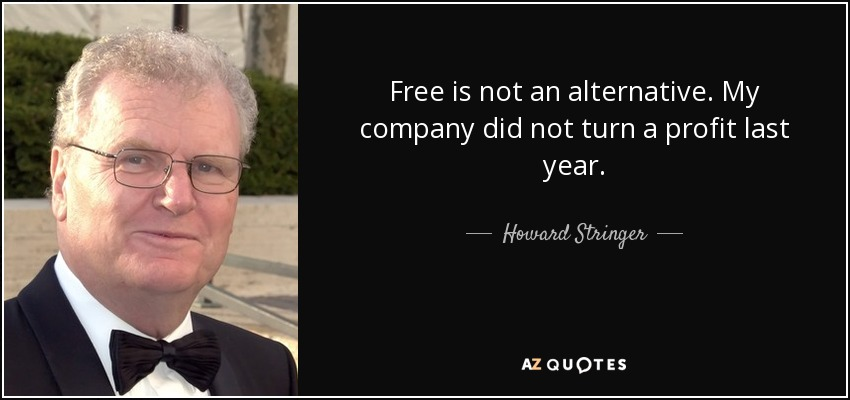 Free is not an alternative. My company did not turn a profit last year. - Howard Stringer