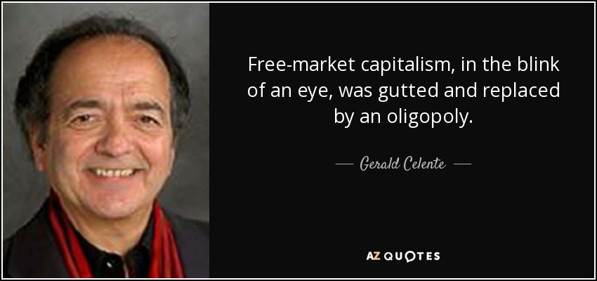Free-market capitalism, in the blink of an eye, was gutted and replaced by an oligopoly. - Gerald Celente
