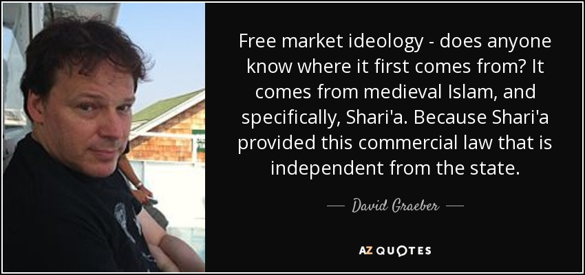 Free market ideology - does anyone know where it first comes from? It comes from medieval Islam, and specifically, Shari'a. Because Shari'a provided this commercial law that is independent from the state. - David Graeber