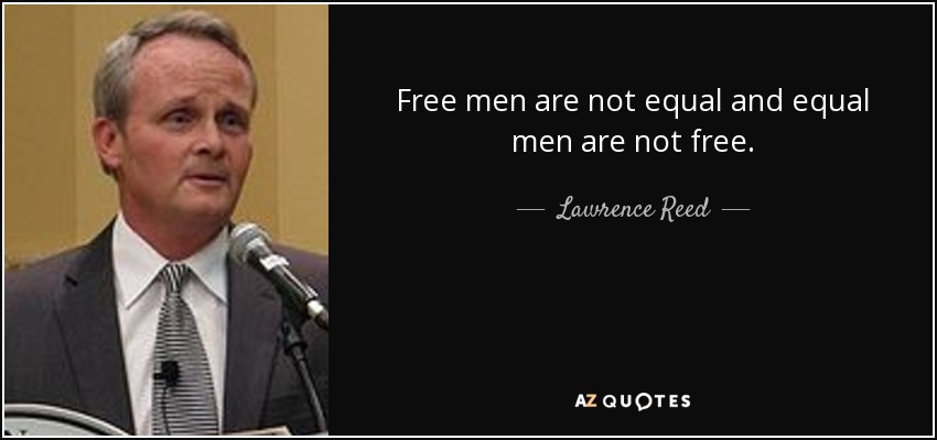 Free men are not equal and equal men are not free. - Lawrence Reed