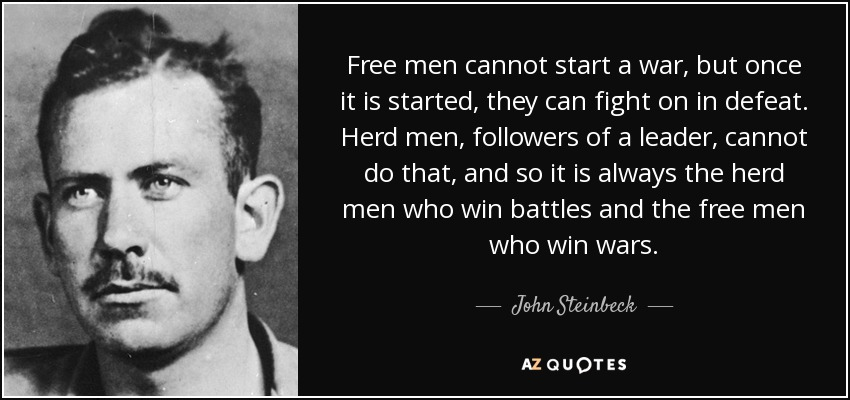 Free men cannot start a war, but once it is started, they can fight on in defeat. Herd men, followers of a leader, cannot do that, and so it is always the herd men who win battles and the free men who win wars. - John Steinbeck