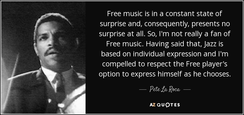 Free music is in a constant state of surprise and, consequently, presents no surprise at all. So, I'm not really a fan of Free music. Having said that, Jazz is based on individual expression and I'm compelled to respect the Free player's option to express himself as he chooses. - Pete La Roca