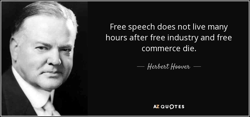 Free speech does not live many hours after free industry and free commerce die. - Herbert Hoover