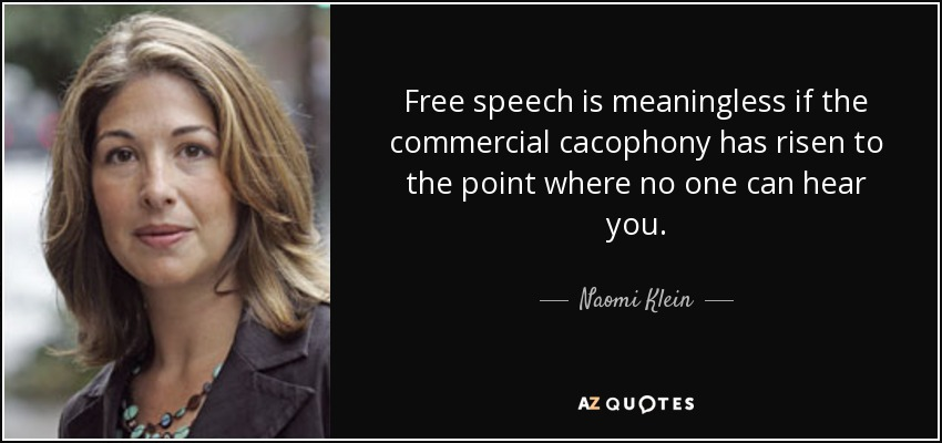 Free speech is meaningless if the commercial cacophony has risen to the point where no one can hear you. - Naomi Klein
