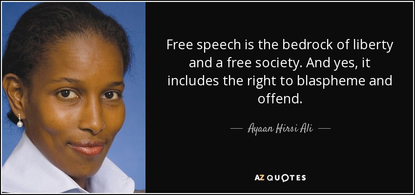 Free speech is the bedrock of liberty and a free society. And yes, it includes the right to blaspheme and offend. - Ayaan Hirsi Ali