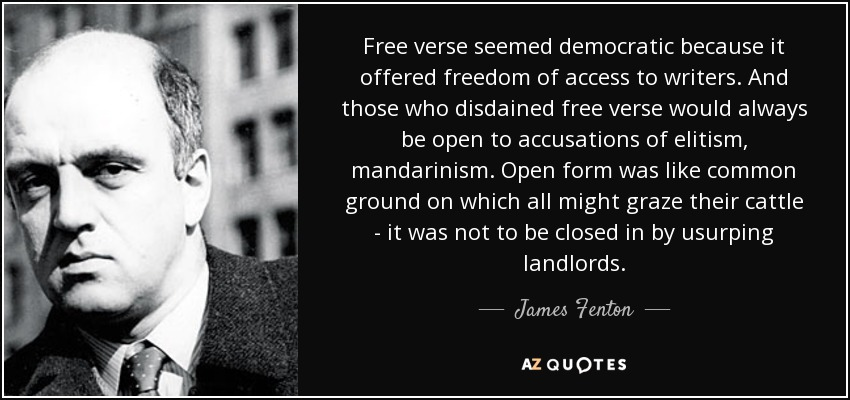 Free verse seemed democratic because it offered freedom of access to writers. And those who disdained free verse would always be open to accusations of elitism, mandarinism. Open form was like common ground on which all might graze their cattle - it was not to be closed in by usurping landlords. - James Fenton