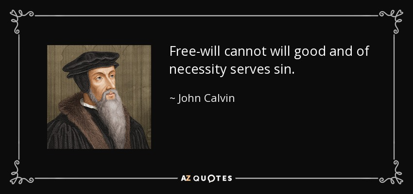 Free-will cannot will good and of necessity serves sin. - John Calvin