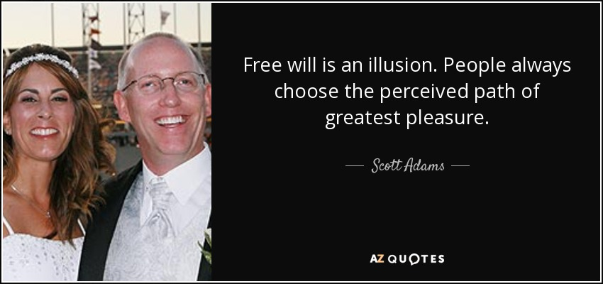 Free will is an illusion. People always choose the perceived path of greatest pleasure. - Scott Adams