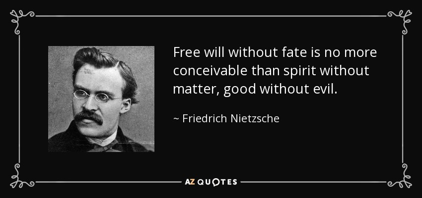 Free will without fate is no more conceivable than spirit without matter, good without evil. - Friedrich Nietzsche