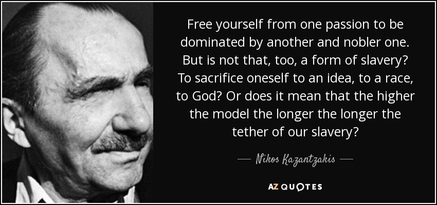 Free yourself from one passion to be dominated by another and nobler one. But is not that, too, a form of slavery? To sacrifice oneself to an idea, to a race, to God? Or does it mean that the higher the model the longer the longer the tether of our slavery? - Nikos Kazantzakis