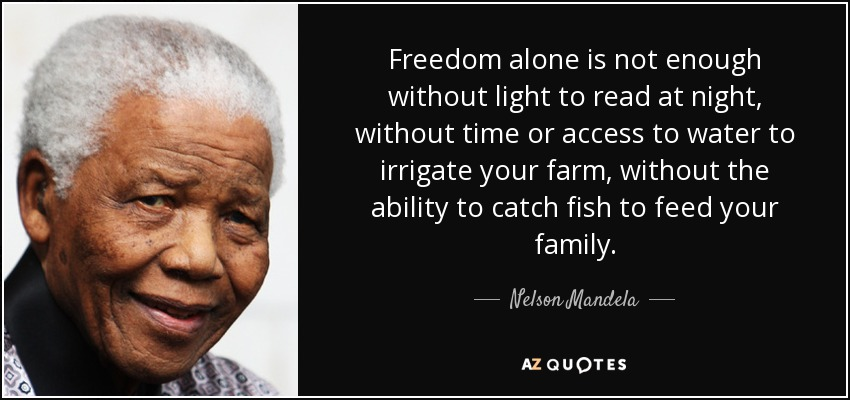 Freedom alone is not enough without light to read at night, without time or access to water to irrigate your farm, without the ability to catch fish to feed your family. - Nelson Mandela