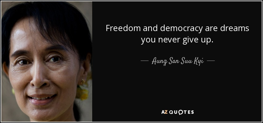 Freedom and democracy are dreams you never give up. - Aung San Suu Kyi