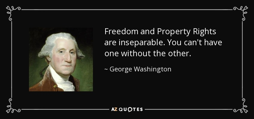 Freedom and Property Rights are inseparable. You can't have one without the other. - George Washington