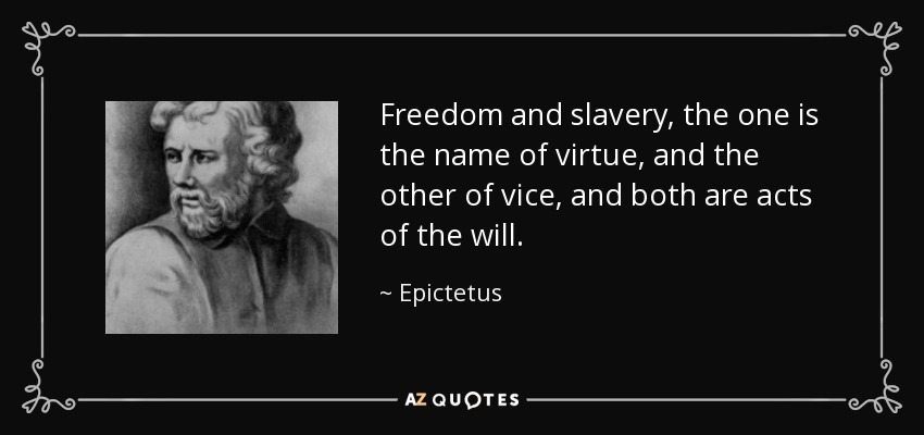 Freedom and slavery, the one is the name of virtue, and the other of vice, and both are acts of the will. - Epictetus