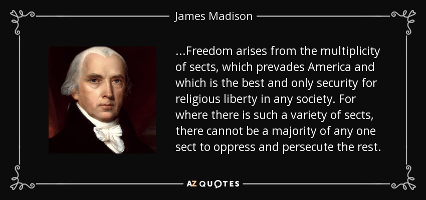 ...Freedom arises from the multiplicity of sects, which prevades America and which is the best and only security for religious liberty in any society. For where there is such a variety of sects, there cannot be a majority of any one sect to oppress and persecute the rest. - James Madison