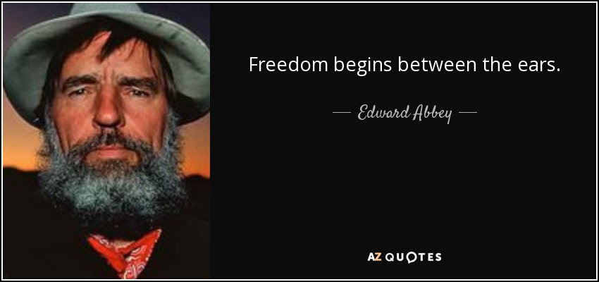 Freedom begins between the ears. - Edward Abbey