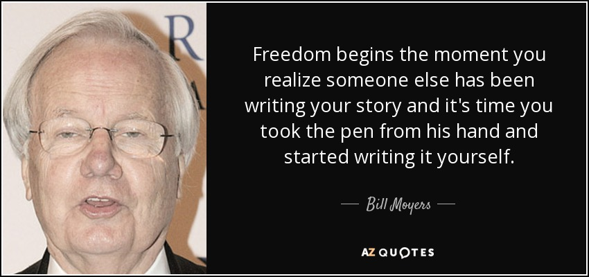 Freedom begins the moment you realize someone else has been writing your story and it's time you took the pen from his hand and started writing it yourself. - Bill Moyers