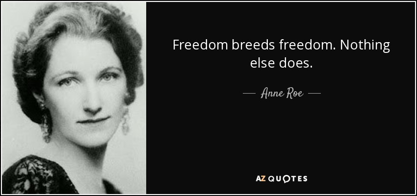 Freedom breeds freedom. Nothing else does. - Anne Roe