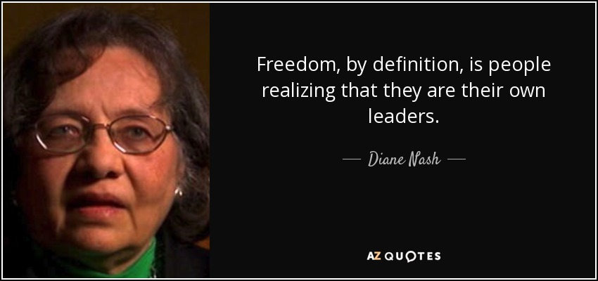 Freedom, by definition, is people realizing that they are their own leaders. - Diane Nash