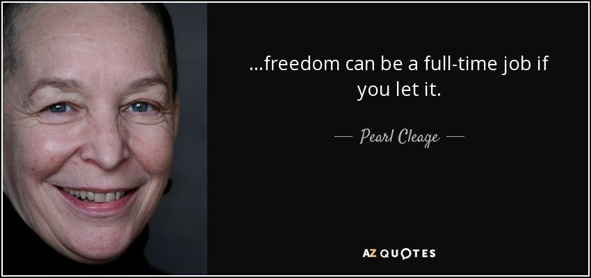 ...freedom can be a full-time job if you let it. - Pearl Cleage