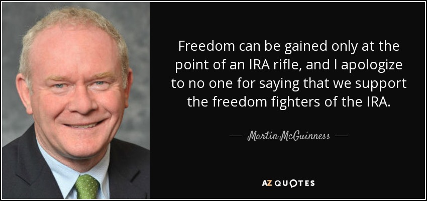 Freedom can be gained only at the point of an IRA rifle, and I apologize to no one for saying that we support the freedom fighters of the IRA. - Martin McGuinness