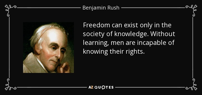Freedom can exist only in the society of knowledge. Without learning, men are incapable of knowing their rights. - Benjamin Rush