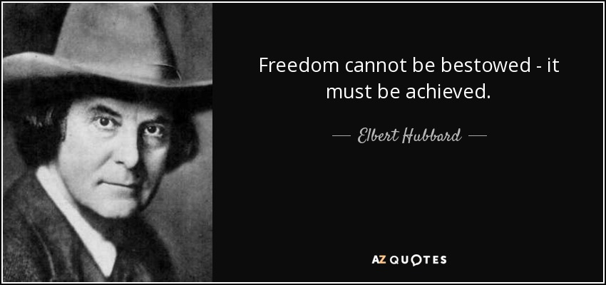 Freedom cannot be bestowed - it must be achieved. - Elbert Hubbard