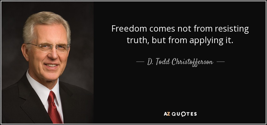 Freedom comes not from resisting truth, but from applying it. - D. Todd Christofferson