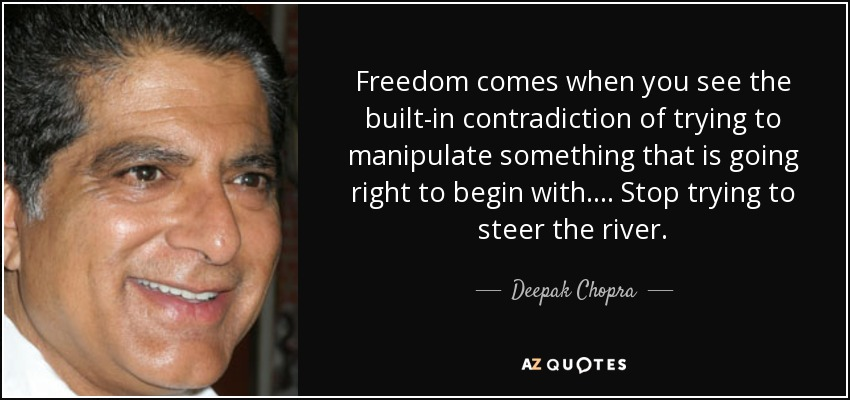 Freedom comes when you see the built-in contradiction of trying to manipulate something that is going right to begin with.... Stop trying to steer the river. - Deepak Chopra