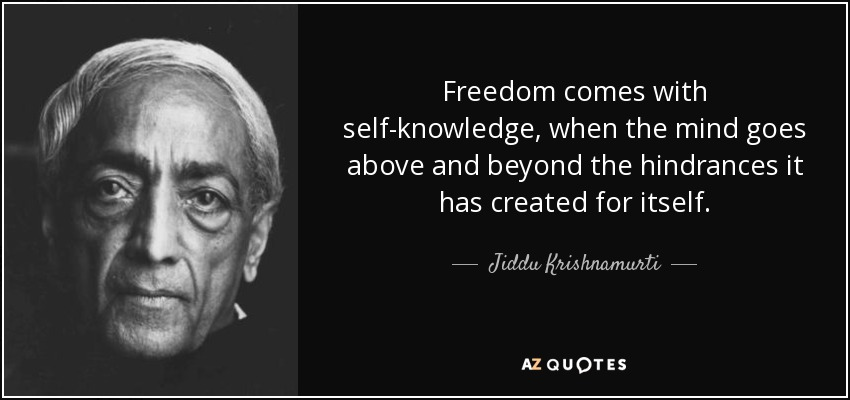 Freedom comes with self-knowledge, when the mind goes above and beyond the hindrances it has created for itself. - Jiddu Krishnamurti
