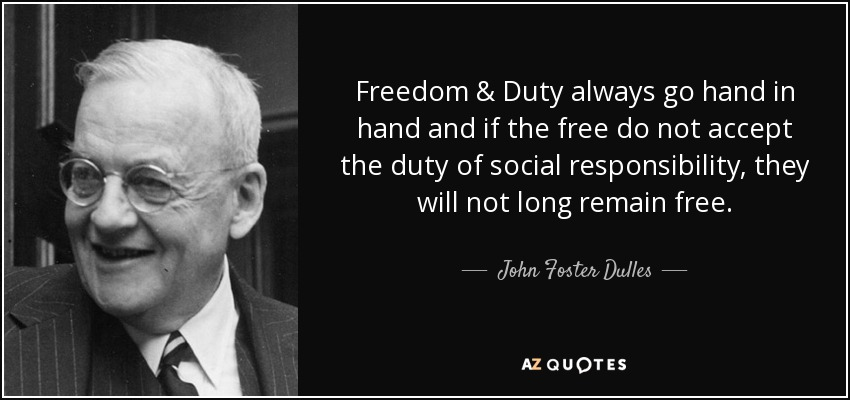 Freedom & Duty always go hand in hand and if the free do not accept the duty of social responsibility, they will not long remain free. - John Foster Dulles
