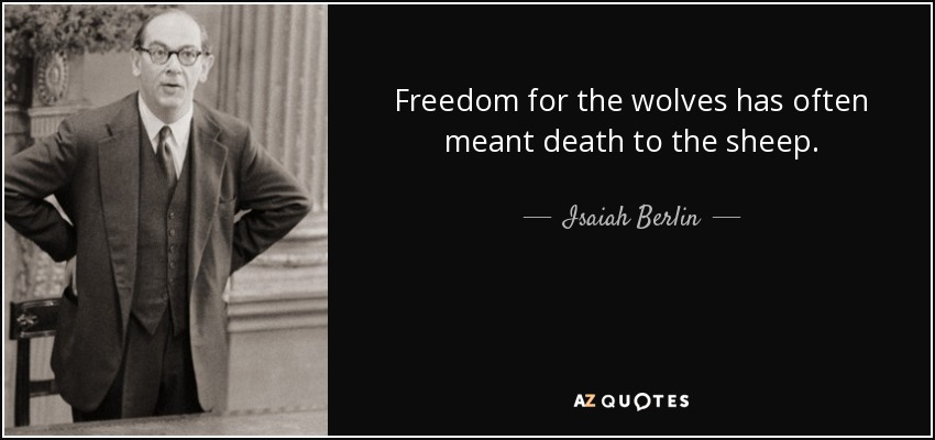 Freedom for the wolves has often meant death to the sheep. - Isaiah Berlin