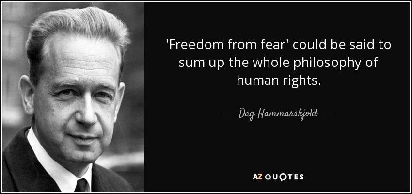 'Freedom from fear' could be said to sum up the whole philosophy of human rights. - Dag Hammarskjold