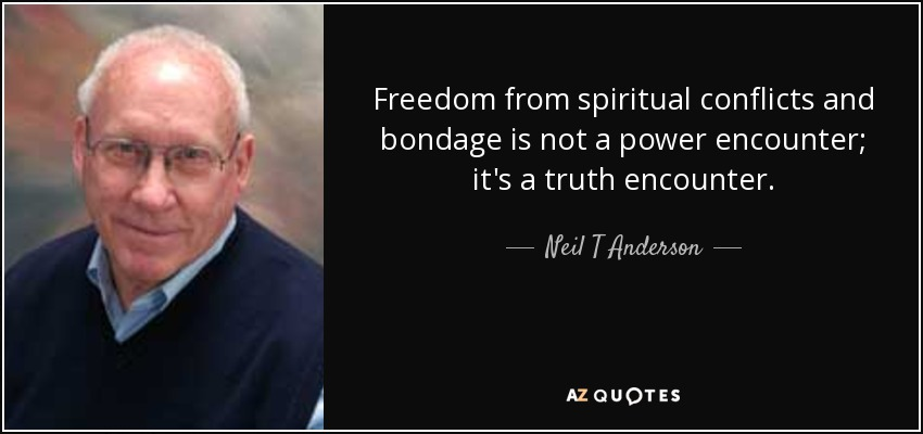 Freedom from spiritual conflicts and bondage is not a power encounter; it's a truth encounter. - Neil T Anderson