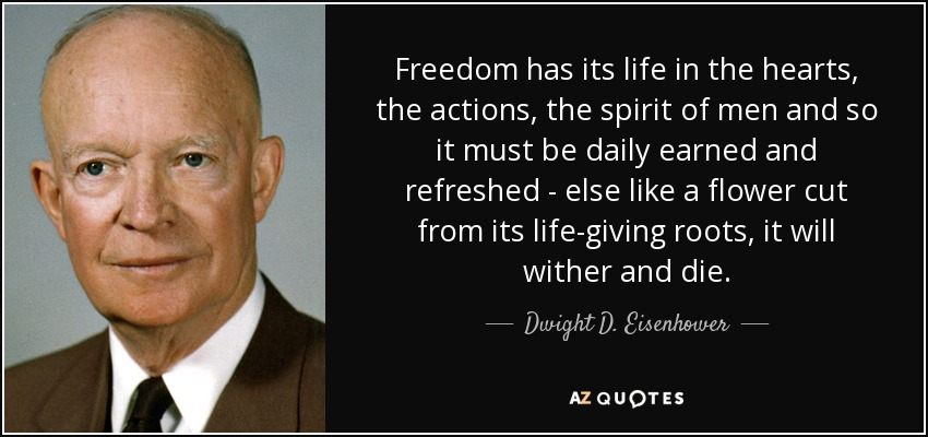Freedom has its life in the hearts, the actions, the spirit of men and so it must be daily earned and refreshed - else like a flower cut from its life-giving roots, it will wither and die. - Dwight D. Eisenhower