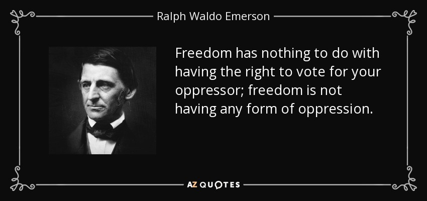 Freedom has nothing to do with having the right to vote for your oppressor; freedom is not having any form of oppression. - Ralph Waldo Emerson