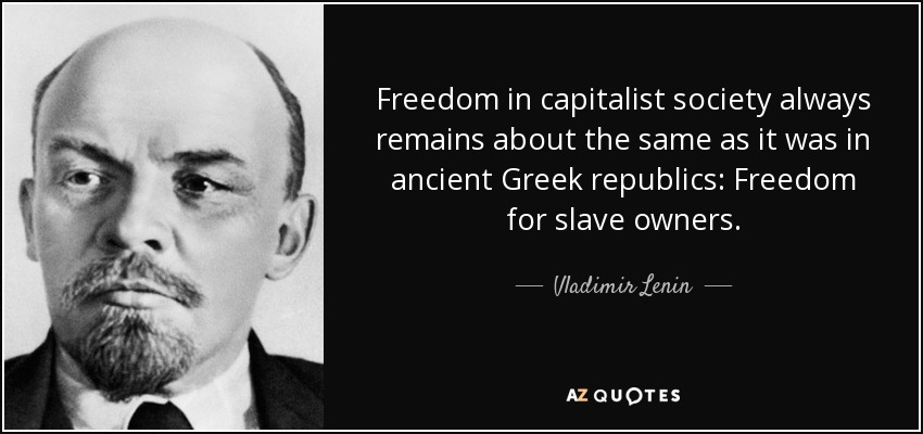 Freedom in capitalist society always remains about the same as it was in ancient Greek republics: Freedom for slave owners. - Vladimir Lenin