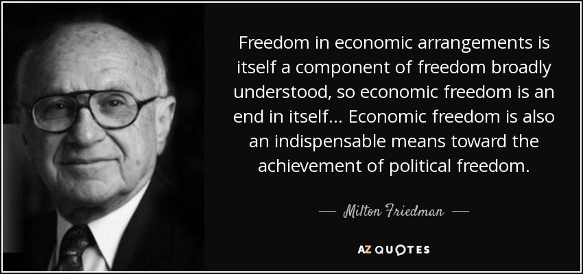 Freedom in economic arrangements is itself a component of freedom broadly understood, so economic freedom is an end in itself ... Economic freedom is also an indispensable means toward the achievement of political freedom. - Milton Friedman