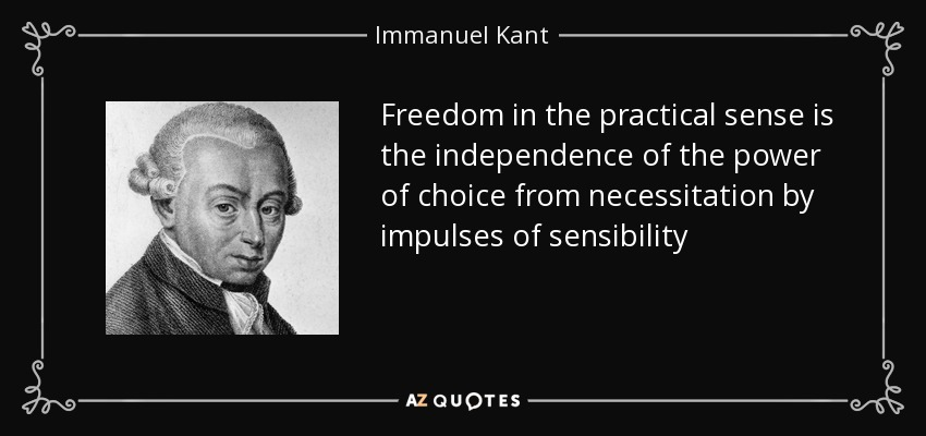 Freedom in the practical sense is the independence of the power of choice from necessitation by impulses of sensibility - Immanuel Kant