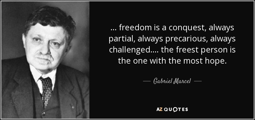 ... freedom is a conquest, always partial, always precarious, always challenged. ... the freest person is the one with the most hope. - Gabriel Marcel