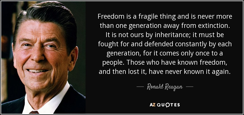 Freedom is a fragile thing and is never more than one generation away from extinction. It is not ours by inheritance; it must be fought for and defended constantly by each generation, for it comes only once to a people. Those who have known freedom, and then lost it, have never known it again. - Ronald Reagan
