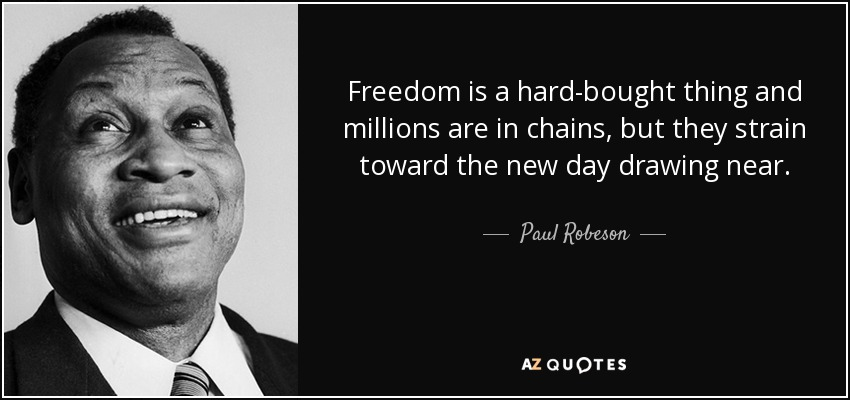 Freedom is a hard-bought thing and millions are in chains, but they strain toward the new day drawing near. - Paul Robeson