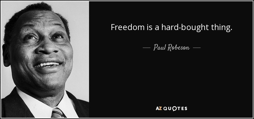 Freedom is a hard-bought thing. - Paul Robeson